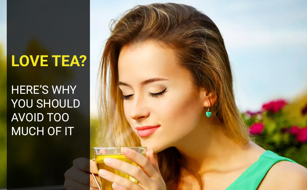 LOVE TEA- HERE'S WHY YOU SHOULD AVOID TOO MUCH OF IT